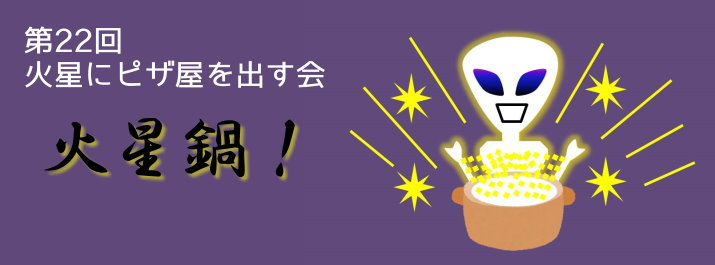 第22回 火星にピザ屋を出す会 火星鍋!